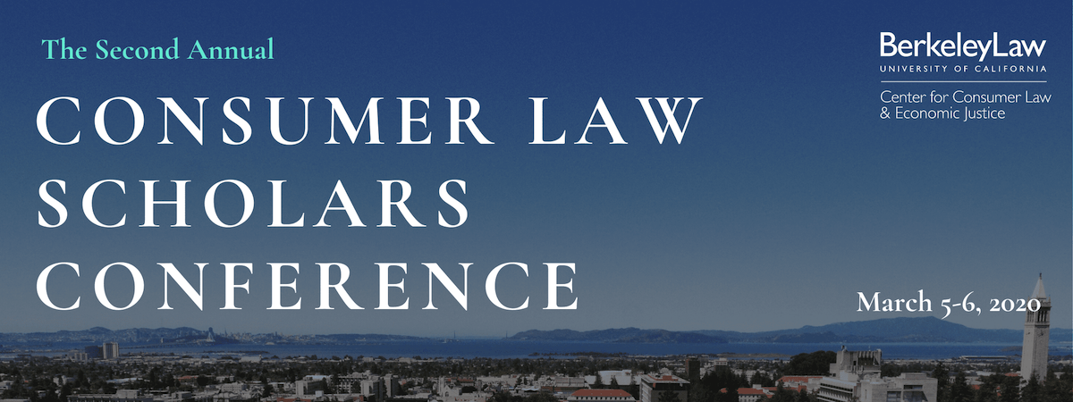 The Second Annual Consumer Law Scholars Conference, March 5-6, 2020, hosted at Berkeley Law.