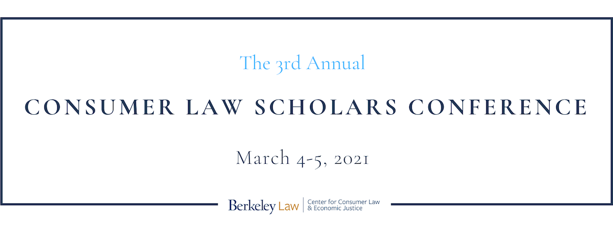 The 3rd Annual Consumer Law Scholars Conference, March 4-5, 2021