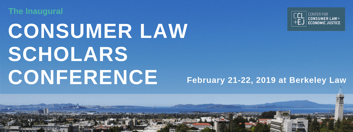 The Inaugural Consumer Law Scholars Conference, February 21-22, 2019, hosted by the Center for Consumer Law & Economic Justice at Berkeley Law